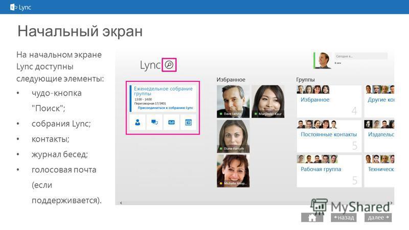 next далее назад Начальный экран На начальном экране Lync доступны следующие элементы: чудо-кнопка Поиск; собрания Lync; контакты; журнал бесед; голосовая почта (если поддерживается).