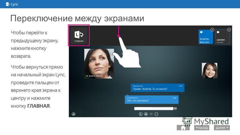 next далее назад Переключение между экранами Чтобы перейти к предыдущему экрану, нажмите кнопку возврата. Чтобы вернуться прямо на начальный экран Lync, проведите пальцем от верхнего края экрана к центру и нажмите кнопку ГЛАВНАЯ.