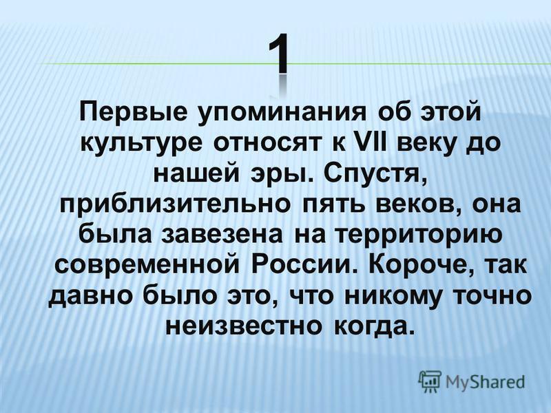 Первые упоминания об этой культуре относят к VII веку до нашей эры. Спустя, приблизительно пять веков, она была завезена на территорию современной России. Короче, так давно было это, что никому точно неизвестно когда.