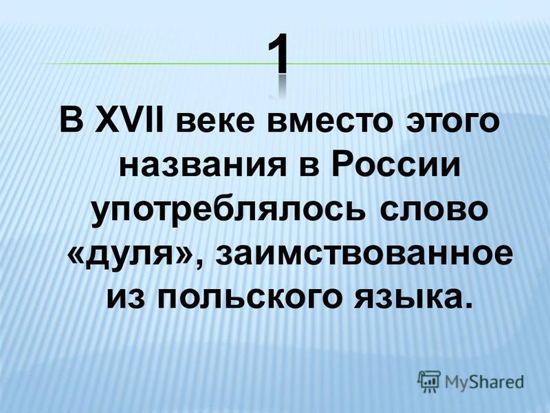 В XVII веке вместо этого названия в России употреблялось слово «дуля», заимствованное из польского языка.