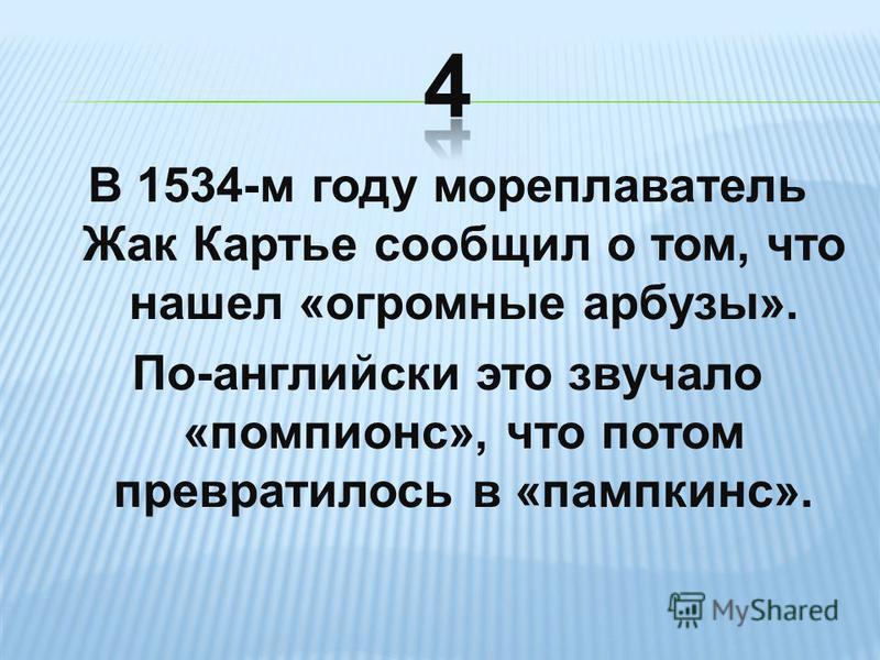 В 1534-м году мореплаватель Жак Картье сообщил о том, что нашел «огромные арбузы». По-английски это звучало «помпионс», что потом превратилось в «пампкинс».
