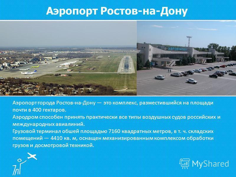 Аэропорт города Ростов-на-Дону это комплекс, разместившийся на площади почти в 400 гектаров. Аэродром способен принять практически все типы воздушных судов российских и международных авиалиний. Грузовой терминал обшей площадью 7160 квадратных метров,