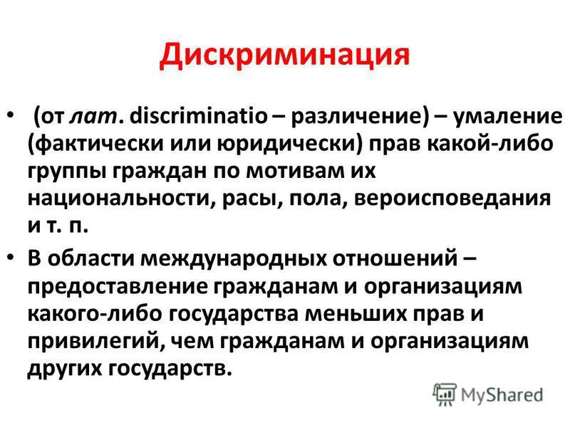 Дискриминация (от лат. discriminatio – различение) – умаление (фактически или юридически) прав какой-либо группы граждан по мотивам их национальности, расы, пола, вероисповедания и т. п. В области международных отношений – предоставление гражданам и