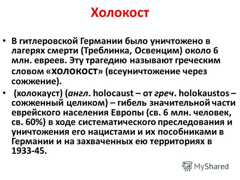 Холокост В гитлеровской Германии было уничтожено в лагерях смерти (Треблинка, Освенцим) около 6 млн. евреев. Эту трагедию называют греческим словом « холокост » (все уничтожение через сожжение). (холокауст) (англ. holocaust – от греч. holokaustos – с
