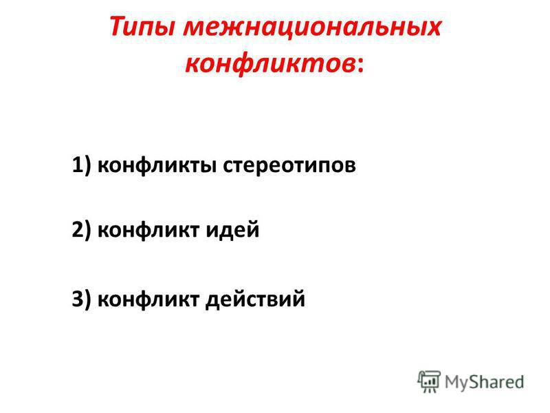 Типы межнациональных конфликтов: 1) конфликты стереотипов 2) конфликт идей 3) конфликт действий