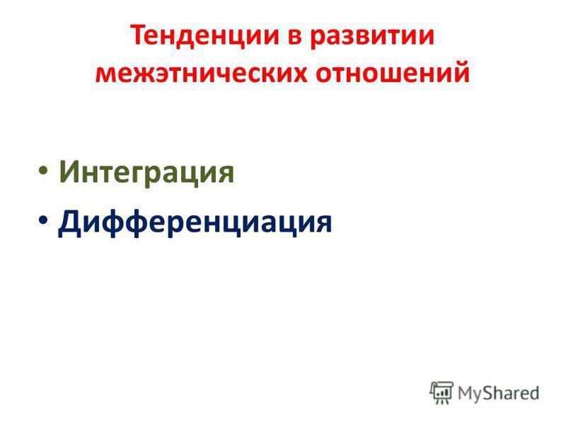 Тенденции в развитии межэтнических отношений Интеграция Дифференциация