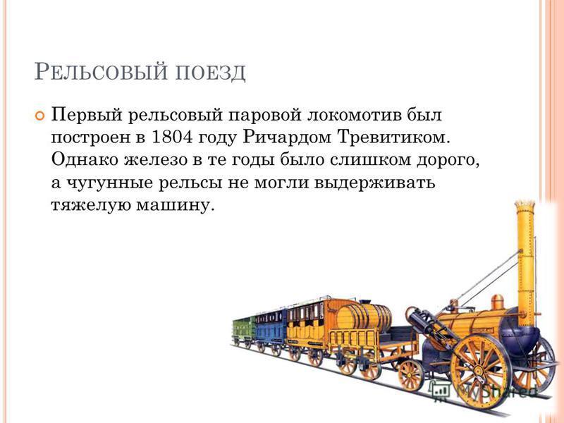 Р ЕЛЬСОВЫЙ ПОЕЗД Первый рельсовый паровой локомотив был построен в 1804 году Ричардом Тревитиком. Однако железо в те годы было слишком дорого, а чугунные рельсы не могли выдерживать тяжелую машину.