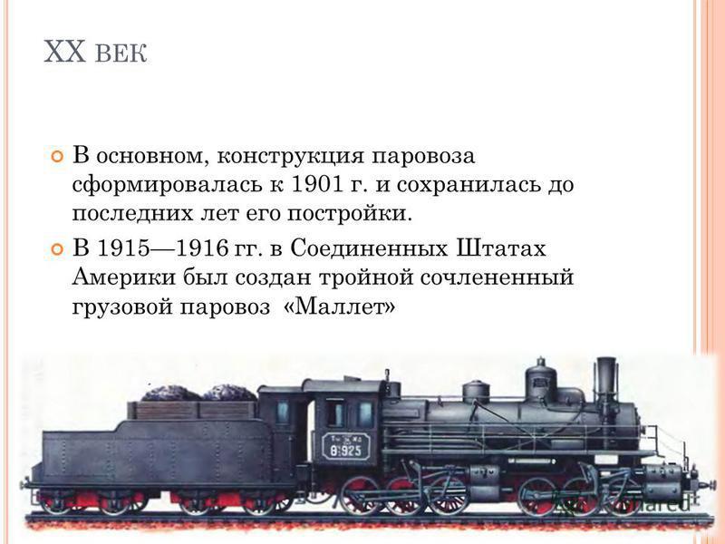 ХХ ВЕК В основном, конструкция паровоза сформировалась к 1901 г. и сохранилась до последних лет его постройки. В 19151916 гг. в Соединенных Штатах Америки был создан тройной сочлененный грузовой паровоз «Маллет»