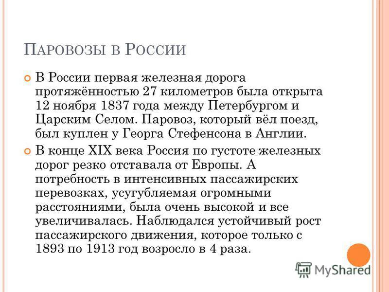 П АРОВОЗЫ В Р ОССИИ В России первая железная дорога протяжённостью 27 километров была открыта 12 ноября 1837 года между Петербургом и Царским Селом. Паровоз, который вёл поезд, был куплен у Георга Стефенсона в Англии. В конце XIX века Россия по густо
