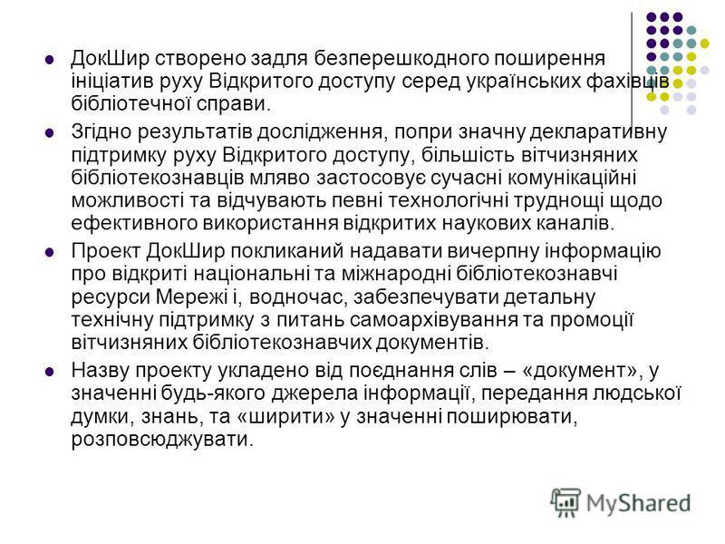 ДокШир створено задля безперешкодного поширення ініціатив руху Відкритого доступу серед українських фахівців бібліотечної справи. Згідно результатів дослідження, попри значну декларативну підтримку руху Відкритого доступу, більшість вітчизняних біблі