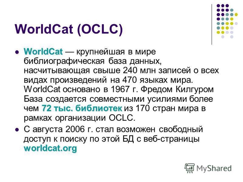 WorldCat (OCLC) WorldCat 72 тыс. библиотек WorldCat крупнейшая в мире библиографическая база данных, насчитывающая свыше 240 млн записей о всех видах произведений на 470 языках мира. WorldCat основанo в 1967 г. Фредом Килгуром База создается совместн