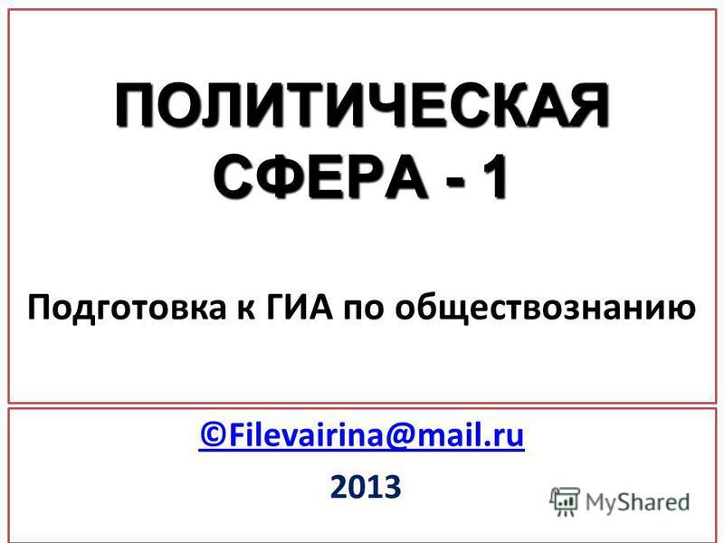 ПОЛИТИЧЕСКАЯ СФЕРА - 1 ПОЛИТИЧЕСКАЯ СФЕРА - 1 Подготовка к ГИА по обществознанию ©Filevairina@mail.ru 2013