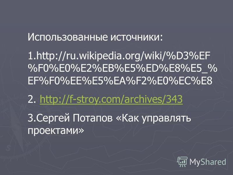 Использованные источники: 1.http://ru.wikipedia.org/wiki/%D3%EF %F0%E0%E2%EB%E5%ED%E8%E5_% EF%F0%EE%E5%EA%F2%E0%EC%E8 2. http://f-stroy.com/archives/343http://f-stroy.com/archives/343 3. Сергей Потапов «Как управлять проектами»