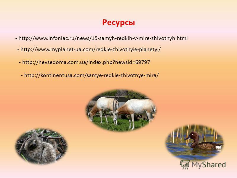 Ресурсы - http://www.infoniac.ru/news/15-samyh-redkih-v-mire-zhivotnyh.html - http://www.myplanet-ua.com/redkie-zhivotnyie-planetyi/ - http://nevsedoma.com.ua/index.php?newsid=69797 - http://kontinentusa.com/samye-redkie-zhivotnye-mira/