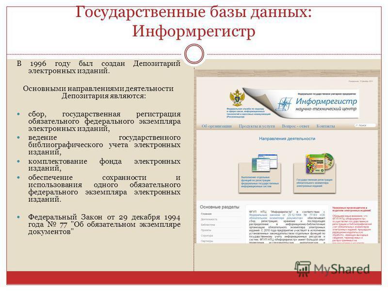 Государственные базы данных: Информрегистр В 1996 году был создан Депозитарий электронных изданий. Основными направлениями деятельности Депозитария являются: сбор, государственная регистрация обязательного федерального экземпляра электронных изданий,