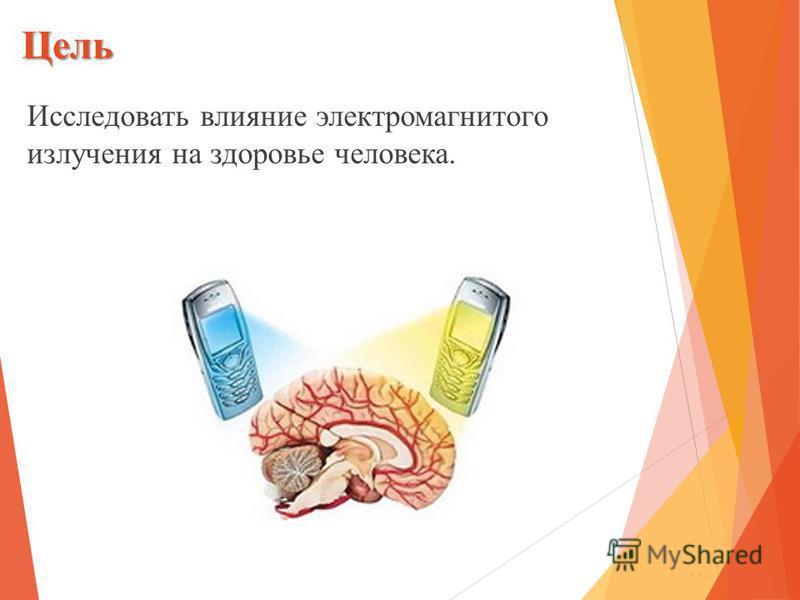 Цель Исследовать влияние электромагнитного излучения на здоровье человека.