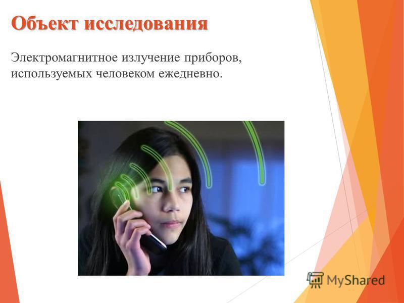 Объект исследования Электромагнитное излучение приборов, используемых человеком ежедневно.