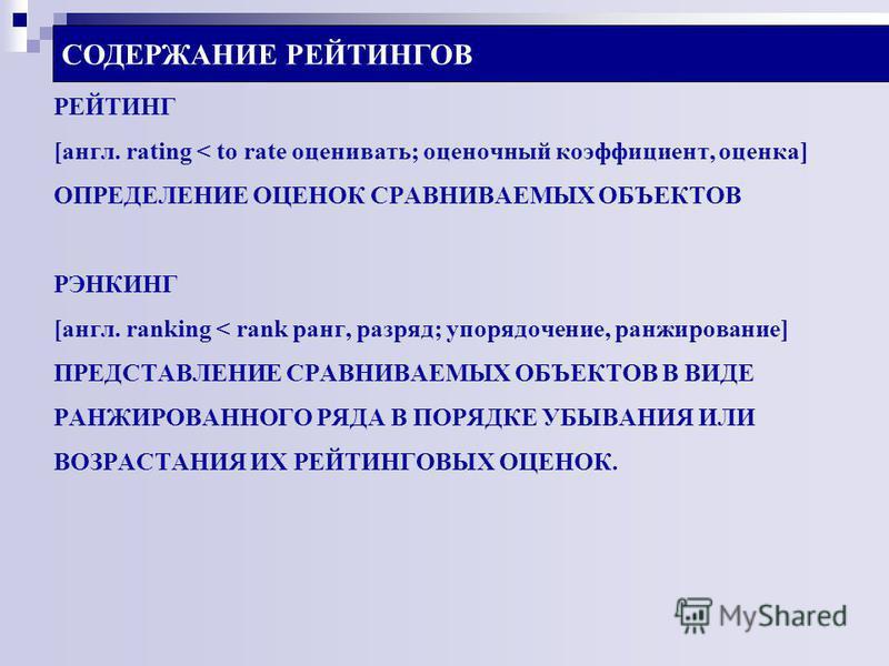 СОДЕРЖАНИЕ РЕЙТИНГОВ РЕЙТИНГ [англ. rating < to rate оценивать; оценочный коэффициент, оценка] ОПРЕДЕЛЕНИЕ ОЦЕНОК СРАВНИВАЕМЫХ ОБЪЕКТОВ РЭНКИНГ [англ. ranking < rank ранг, разряд; упорядочение, ранжирование] ПРЕДСТАВЛЕНИЕ СРАВНИВАЕМЫХ ОБЪЕКТОВ В ВИДЕ