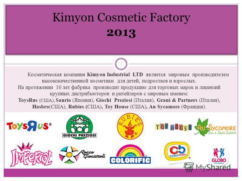 Kimyon Cosmetic Factory 2013 Косметическая компания Kimyon Industrial LTD является мировым производителем высококачественной косметики для детей, подростков и взрослых. На протяжении 10 лет фабрика производит продукцию для торговых марок и лицензий к