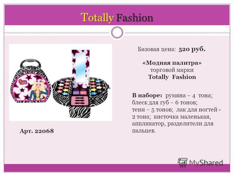 T otally Fashion Арт. 22068 Базовая цена: 520 руб. «Модная палитра» торговой марки Totally Fashion В наборе: румяна – 4 тона; блеск для губ – 6 тонов; тени – 5 тонов; лак для ногтей - 2 тона; кисточка маленькая, аппликатор, разделители для пальцев.