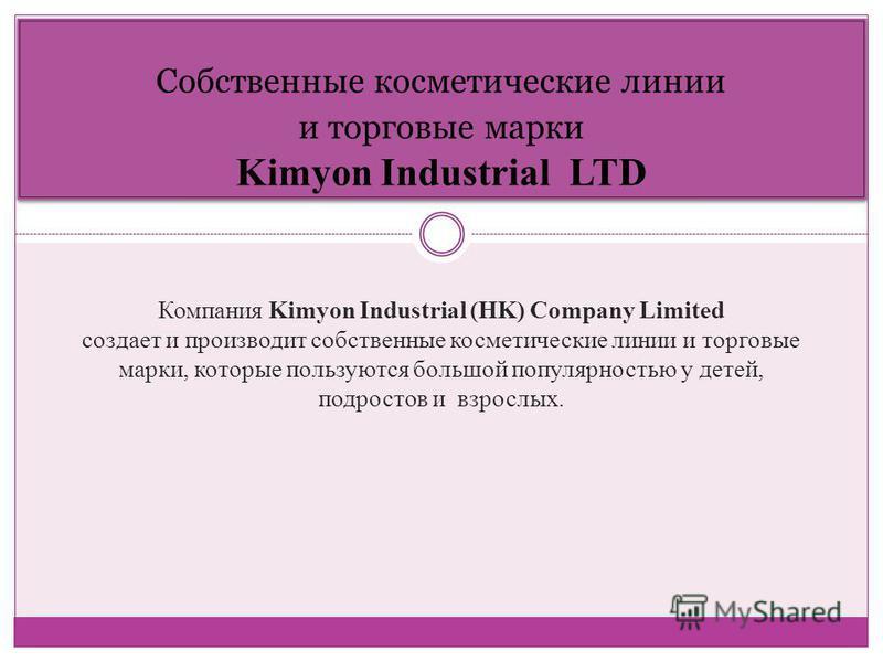 Собственные косметические линии и торговые марки Kimyon Industrial LTD Компания Kimyon Industrial (HK) Company Limited создает и производит собственные косметические линии и торговые марки, которые пользуются большой популярностью у детей, подростов