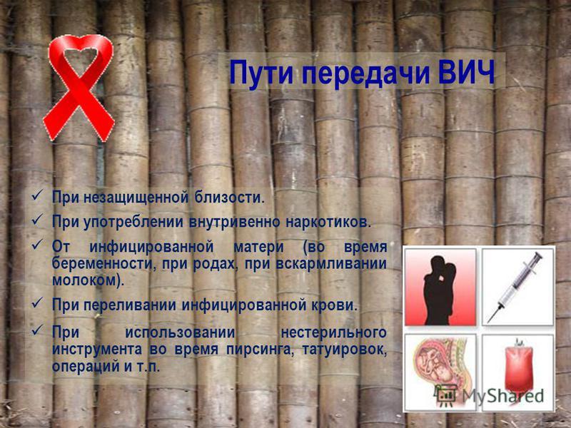 Пути передачи ВИЧ При незащищенной близости. При употреблении внутривенно наркотиков. От инфицированной матери (во время беременности, при родах, при вскармливании молоком). При переливании инфицированной крови. При использовании нестерильного инстру