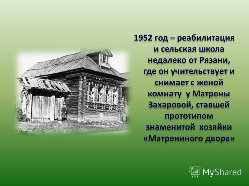 1952 год – реабилитация и сельская школа недалеко от Рязани, где он учительствует и снимает с женой комнату у Матрены Захаровой, ставшей прототипом знаменитой хозяйки «Матрениного двора»