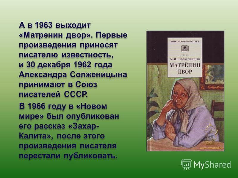 А в 1963 выходит «Матренин двор». Первые произведения приносят писателю известность, и 30 декабря 1962 года Александра Солженицына принимают в Союз писателей СССР. В 1966 году в «Новом мире» был опубликован его рассказ «Захар- Калита», после этого пр