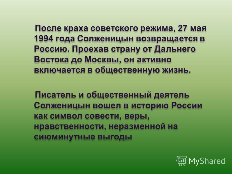После краха советского режима, 27 мая 1994 года Солженицын возвращается в Россию. Проехав страну от Дальнего Востока до Москвы, он активно включается в общественную жизнь. Писатель и общественный деятель Солженицын вошел в историю России как символ с