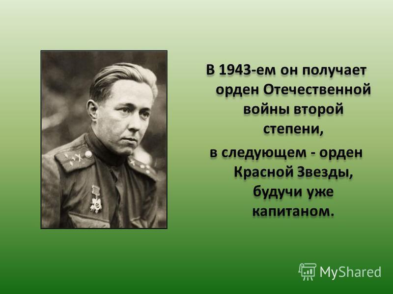 В 1943-ем он получает орден Отечественной войны второй степени, в следующем - орден Красной Звезды, будучи уже капитаном. В 1943-ем он получает орден Отечественной войны второй степени, в следующем - орден Красной Звезды, будучи уже капитаном.