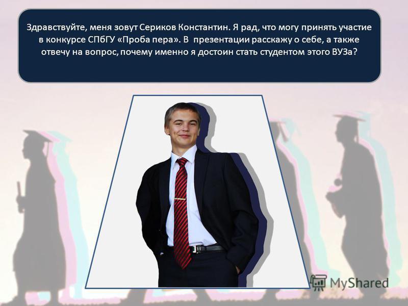 Здравствуйте, меня зовут Сериков Константин. Я рад, что могу принять участие в конкурсе СПбГУ «Проба пера». В презентации расскажу о себе, а также отвечу на вопрос, почему именно я достоин стать студентом этого ВУЗа?