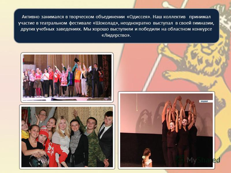 Активно занимался в творческом объединении «Одиссея». Наш коллектив принимал участие в театральном фестивале «Шоколад», неоднократно выступал в своей гимназии, других учебных заведениях. Мы хорошо выступили и победили на областном конкурсе «Лидерство