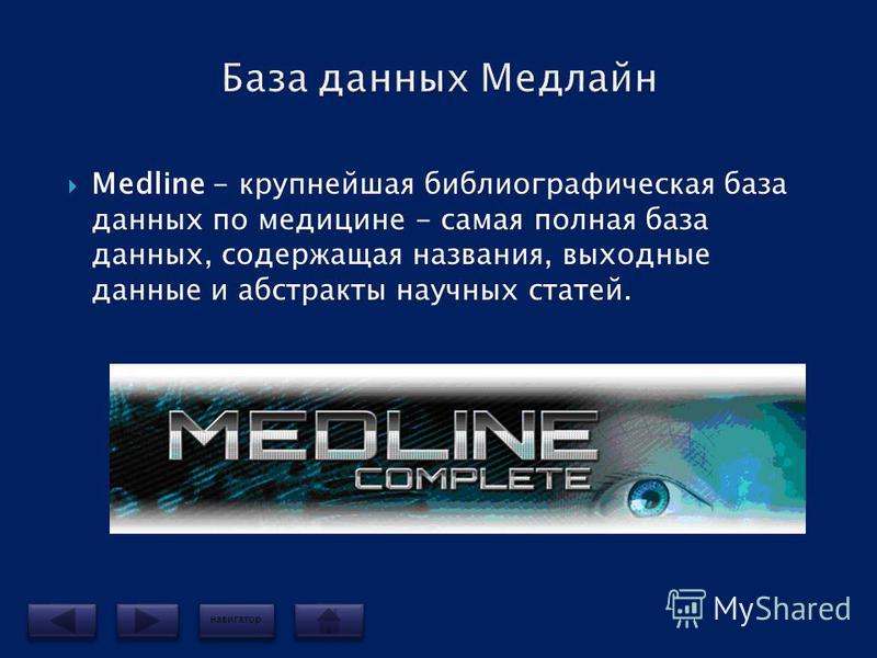Mеdline - крупнейшая библиографическая база данных по медицине - самая полная база данных, содержащая названия, выходные данные и абстракты научных статей. навигатор
