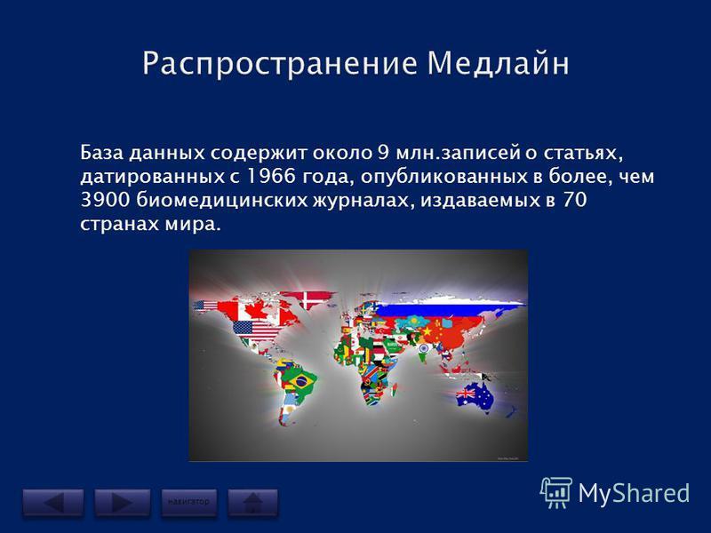 База данных содержит около 9 млн.записей о статьях, датированных с 1966 года, опубликованных в более, чем 3900 биомедицинских журналах, издаваемых в 70 странах мира. навигатор