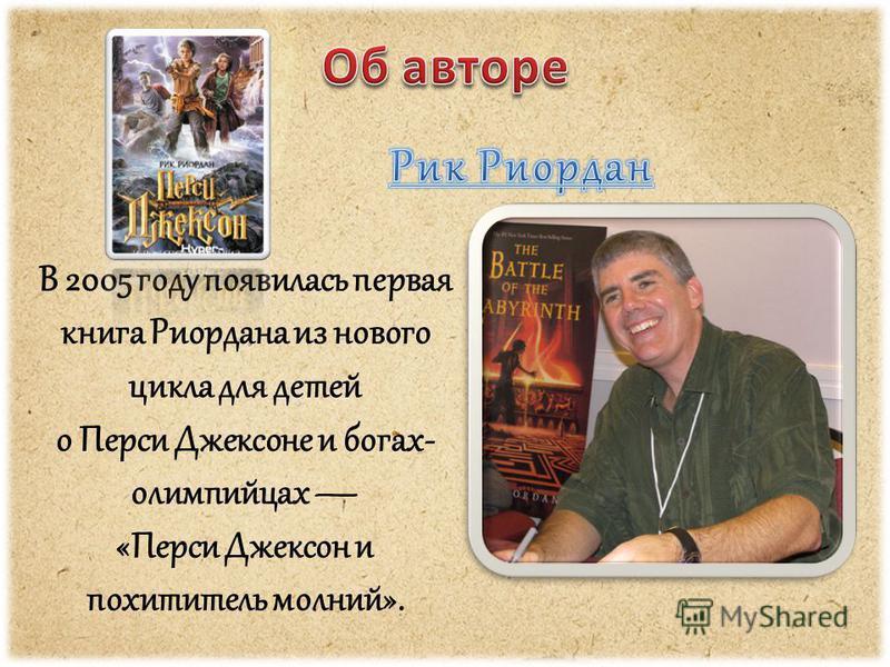 В 2005 году появилась первая книга Риордана из нового цикла для детей о Перси Джексоне и богах- олимпийцах «Перси Джексон и похититель молний».