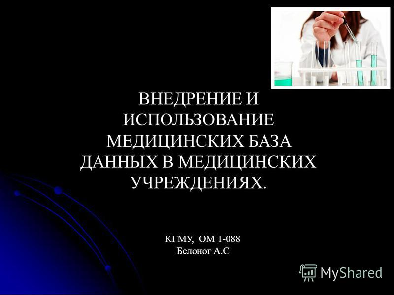 ВНЕДРЕНИЕ И ИСПОЛЬЗОВАНИЕ МЕДИЦИНСКИХ БАЗA ДАННЫХ В МЕДИЦИНСКИХ УЧРЕЖДЕНИЯХ. КГМУ, ОМ 1-088 Белоног А.С