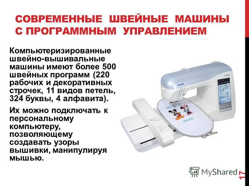 СОВРЕМЕННЫЕ ШВЕЙНЫЕ МАШИНЫ С ПРОГРАММНЫМ УПРАВЛЕНИЕМ Компьютеризированные швейно-вышивальные машины имеют более 500 швейных программ (220 рабочих и декоративных строчек, 11 видов петель, 324 буквы, 4 алфавита). Их можно подключать к персональному ком