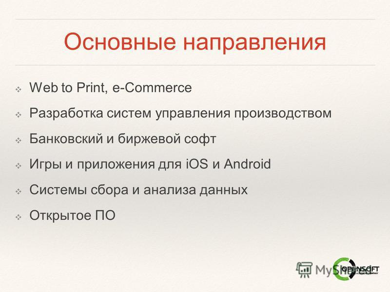 Основные направления Web to Print, e-Commerce Разработка систем управления производством Банковский и биржевой софт Игры и приложения для iOS и Android Системы сбора и анализа данных Открытое ПО