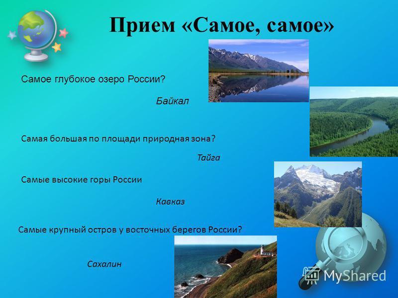 Прием «Самое, самое» Самое глубокое озеро России? Байкал Самая большая по площади природная зона? Тайга Самые высокие горы России Кавказ Самые крупный остров у восточных берегов России? Сахалин