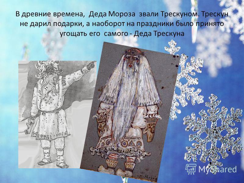 В древние времена, Деда Мороза звали Трескуном. Трескун не дарил подарки, а наоборот на праздники было принято угощать его самого - Деда Трескуна