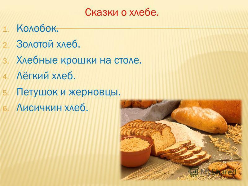 Сказки о хлебе. 1. Колобок. 2. Золотой хлеб. 3. Хлебные крошки на столе. 4. Лёгкий хлеб. 5. Петушок и жерновцы. 6. Лисичкин хлеб.