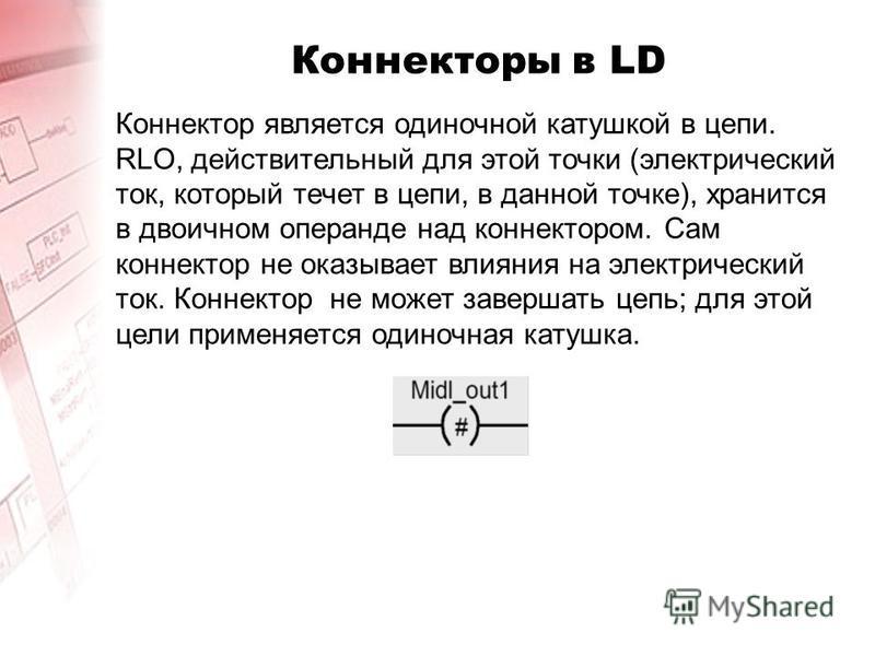 Коннекторы в LD Коннектор является одиночной катушкой в цепи. RLO, действительный для этой точки (электрический ток, который течет в цепи, в данной точке), хранится в двоичном операнде над коннектором. Сам коннектор не оказывает влияния на электричес