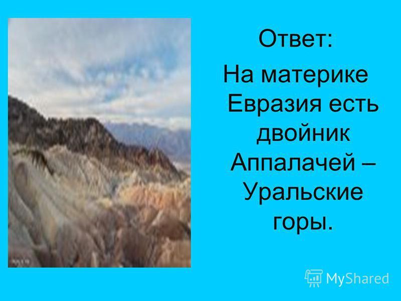 Ответ: На материке Евразия есть двойник Аппалачей – Уральские горы.
