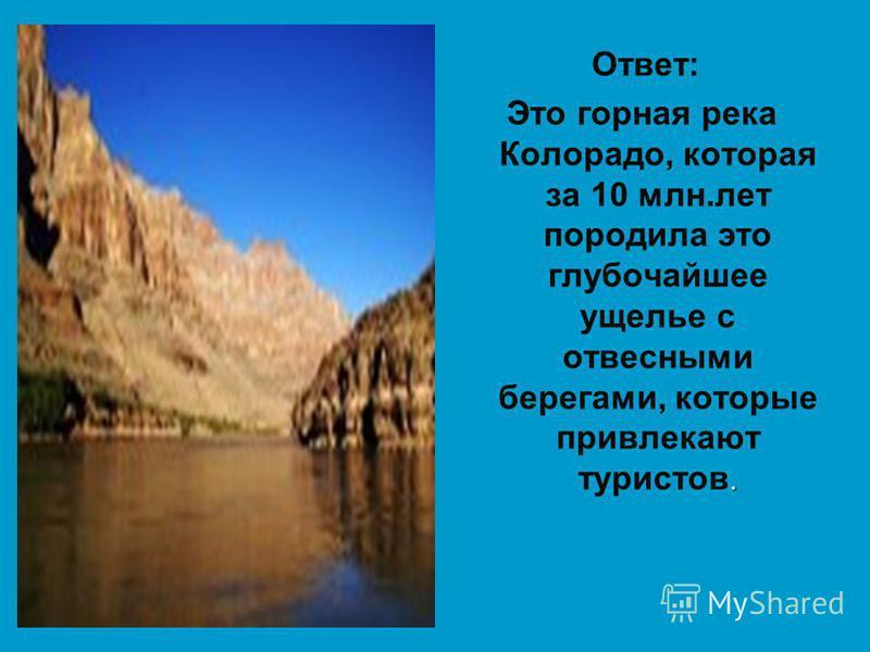 Ответ:. Это горная река Колорадо, которая за 10 млн.лет породила это глубочайшее ущелье с отвесными берегами, которые привлекают туристов.