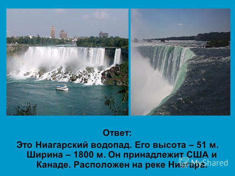 Ответ: Это Ниагарский водопад. Его высота – 51 м. Ширина – 1800 м. Он принадлежит США и Канаде. Расположен на реке Ниагара.