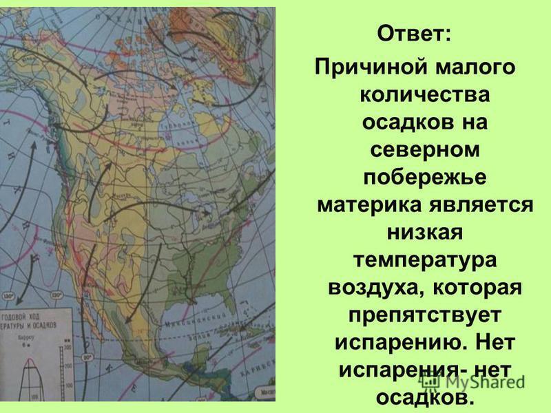 Ответ: Причиной малого количества осадков на северном побережье материка является низкая температура воздуха, которая препятствует испарению. Нет испарения- нет осадков.