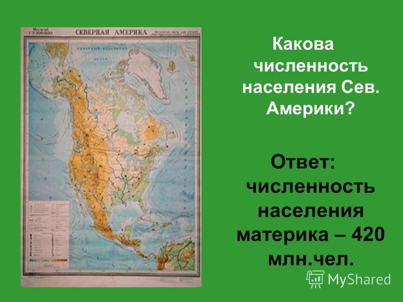 Какова численность населения Сев. Америки? Ответ: численность населения материка – 420 млн.чел.