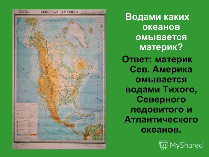 Водами каких океанов омывается материк? Ответ: материк Сев. Америка омывается водами Тихого, Северного ледовитого и Атлантического океанов.