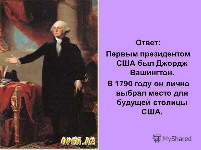 Ответ: Первым президентом США был Джордж Вашингтон. В 1790 году он лично выбрал место для будущей столицы США.