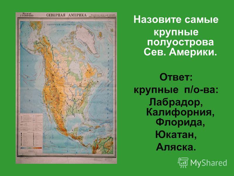 Назовите самые крупные полуострова Сев. Америки. Ответ: крупные п/о-ва: Лабрадор, Калифорния, Флорида, Юкатан, Аляска.